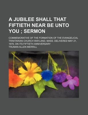 A   Jubilee Shall That Fiftieth Near Be Unto You; Sermon. Commemorative of the Formation of the Evangelical Trinitarian Church Wayland, Mass. Delivere by Merrill, Truman Allen [Paperback]